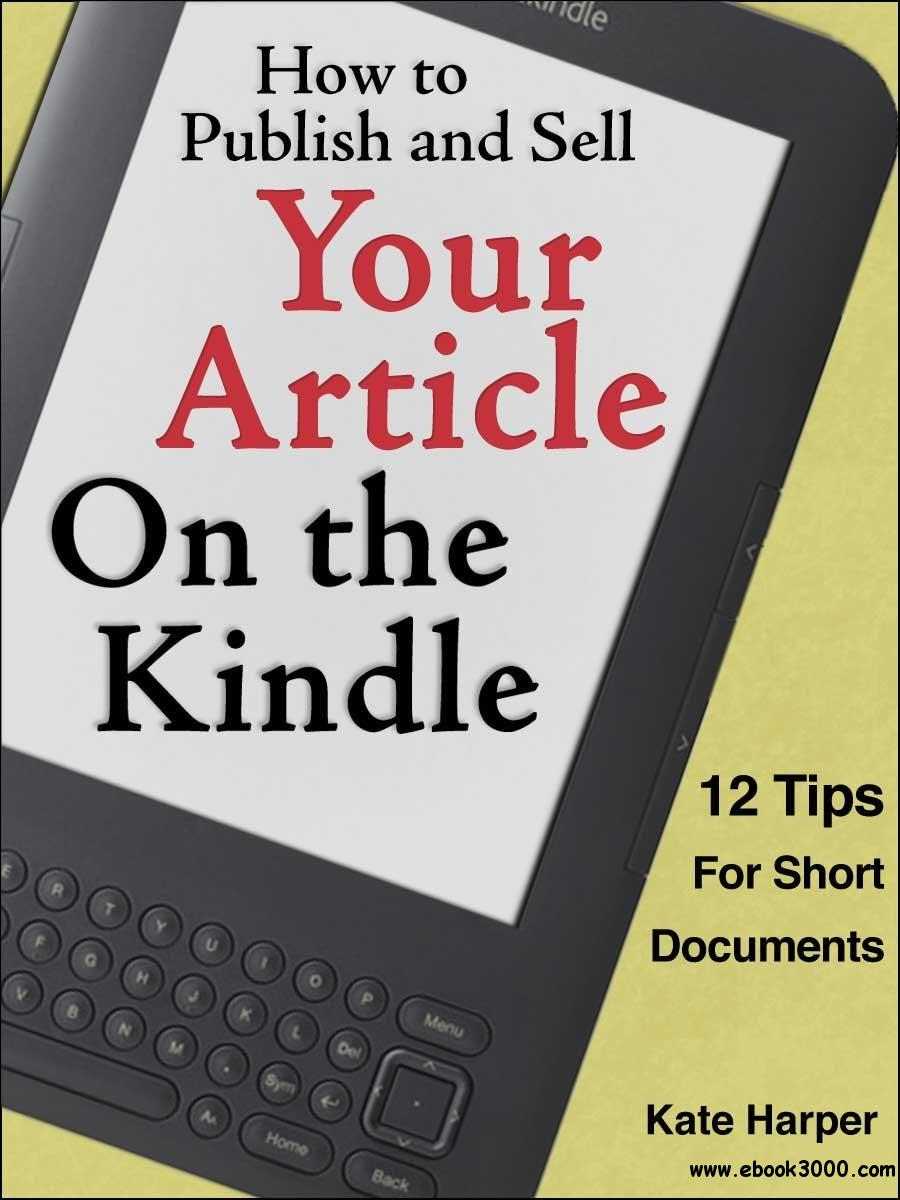 How to Publish and Sell Your Article on the Kindle: 12 Tips for Short Documents free download