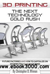 3D Printing: The Next Technology Gold Rush - Future Factories and How to Capitalize on Distributed Manufacturing free download