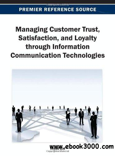 Managing Customer Trust, Satisfaction, and Loyalty Through Information Communication Technologies download dree