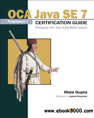 OCA Java SE 7 Programmer I Certification Guide: Prepare for the 1ZO-803 exam free download