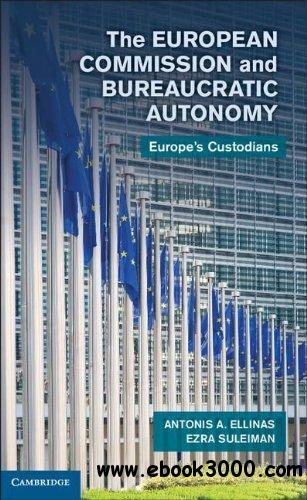 The European Commission and Bureaucratic Autonomy: Europe's Custodians free download