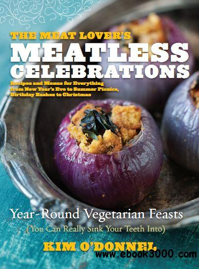 The Meat Lover's Meatless Celebrations: Year-Round Vegetarian Feasts free download