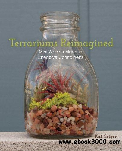 Terrariums Reimagined: Mini Worlds Made in Creative Containers free download