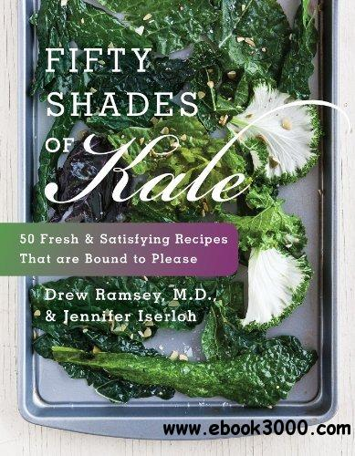 Fifty Shades of Kale: 50 Fresh and Satisfying Recipes That Are Bound to Please free download