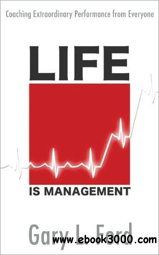Life is Management: Coaching Extraordinary Performance from Everyone free download