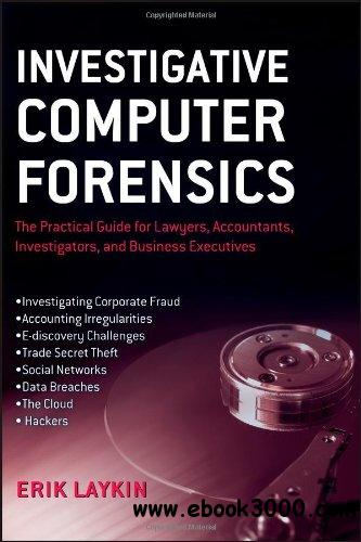 Investigative Computer Forensics: The Practical Guide for Lawyers, Accountants, Investigators, and Business Executives free download