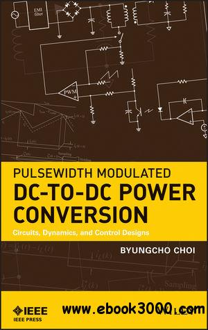 Pulsewidth Modulated DC-to-DC Power Conversion: Circuits, Dynamics, and Control Designs free download