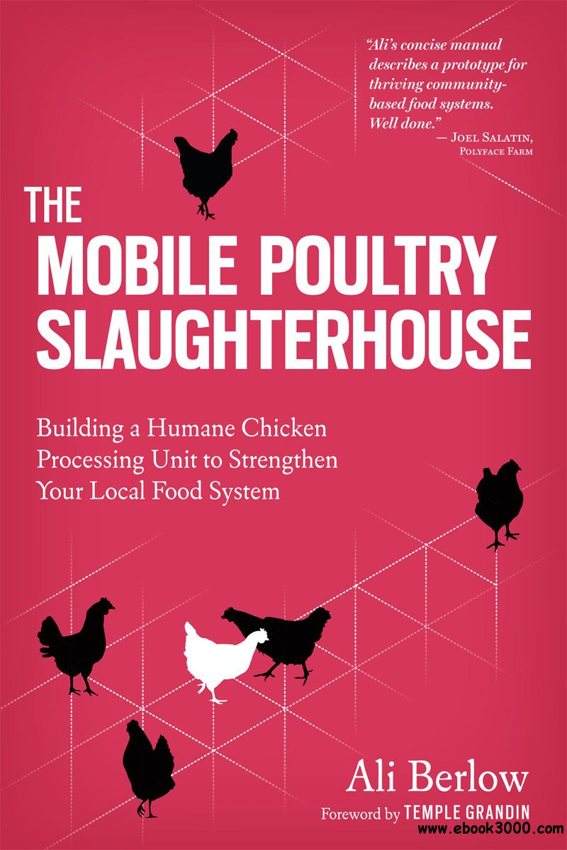 The Mobile Poultry Slaughterhouse: Building a Humane Chicken-Processing Unit to Strengthen Your Local Food System free download