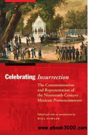 Celebrating Insurrection: The Commemoration and Representation of the Nineteenth-Century Mexican Pronunciamiento free download