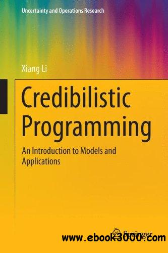 Credibilistic Programming: An Introduction to Models and Applications (Uncertainty and Operations Research) free download