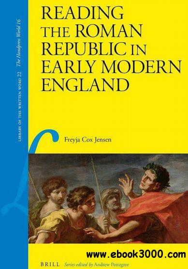 Reading the Roman Republic in Early Modern England (Library of the Written Word, Volume 22: the Handpress World, Volume 16) free download