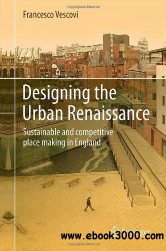 Designing the Urban Renaissance: Sustainable and competitive place making in England free download