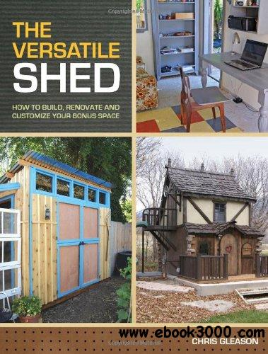 The Versatile Shed: How To Build, Renovate and Customize Your Bonus Space free download