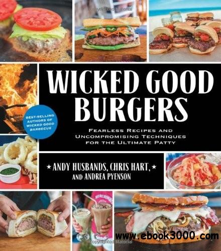 Wicked Good Burgers: Fearless Recipes and Uncompromising Techniques for the Ultimate Patty free download