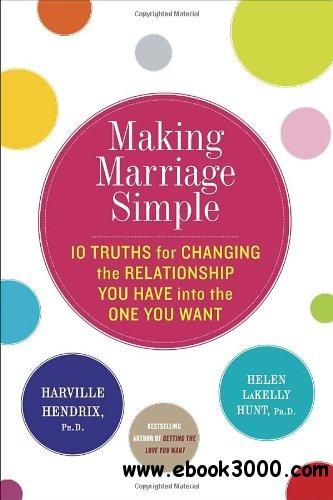 Making Marriage Simple: Ten Truths for Changing the Relationship You Have into the One You Want free download