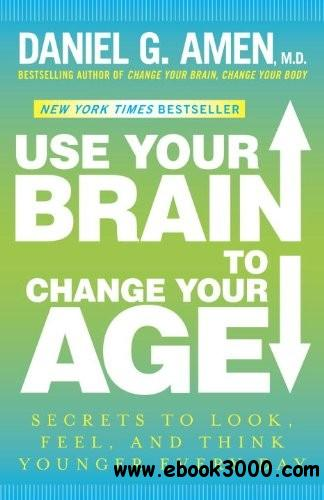 Use Your Brain to Change Your Age: Secrets to Look, Feel, and Think Younger Every Day free download