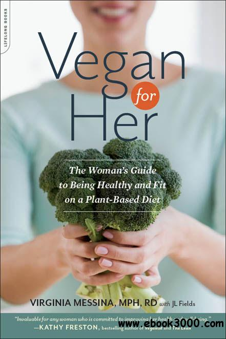 Vegan for Her: The Woman's Guide to Being Healthy and Fit on a Plant-Based Diet free download