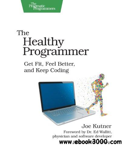 The Healthy Programmer: Get Fit, Feel Better, and Keep Coding free download