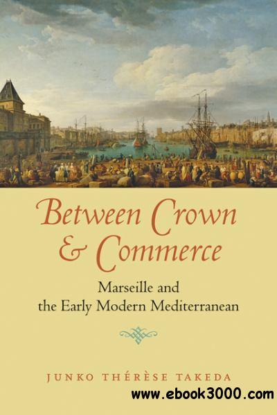 Between Crown and Commerce: Marseille and the Early Modern Mediterranean by Junko Therese Takeda free download