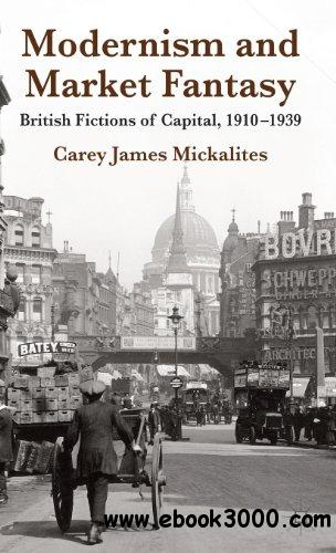 Modernism and Market Fantasy: British Fictions of Capital, 1910-1939 free download