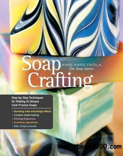 Soap Crafting: Step-by-Step Techniques for Making 31 Unique Cold-Process Soaps free download