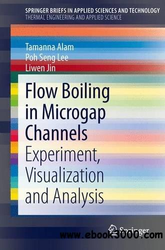 Flow Boiling in Microgap Channels: Experiment, Visualization and Analysis free download
