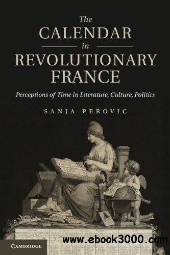 The Calendar in Revolutionary France: Perceptions of Time in Literature, Culture, Politics free download