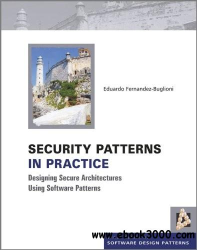 Security Patterns in Practice: Designing Secure Architectures Using Software Patterns free download