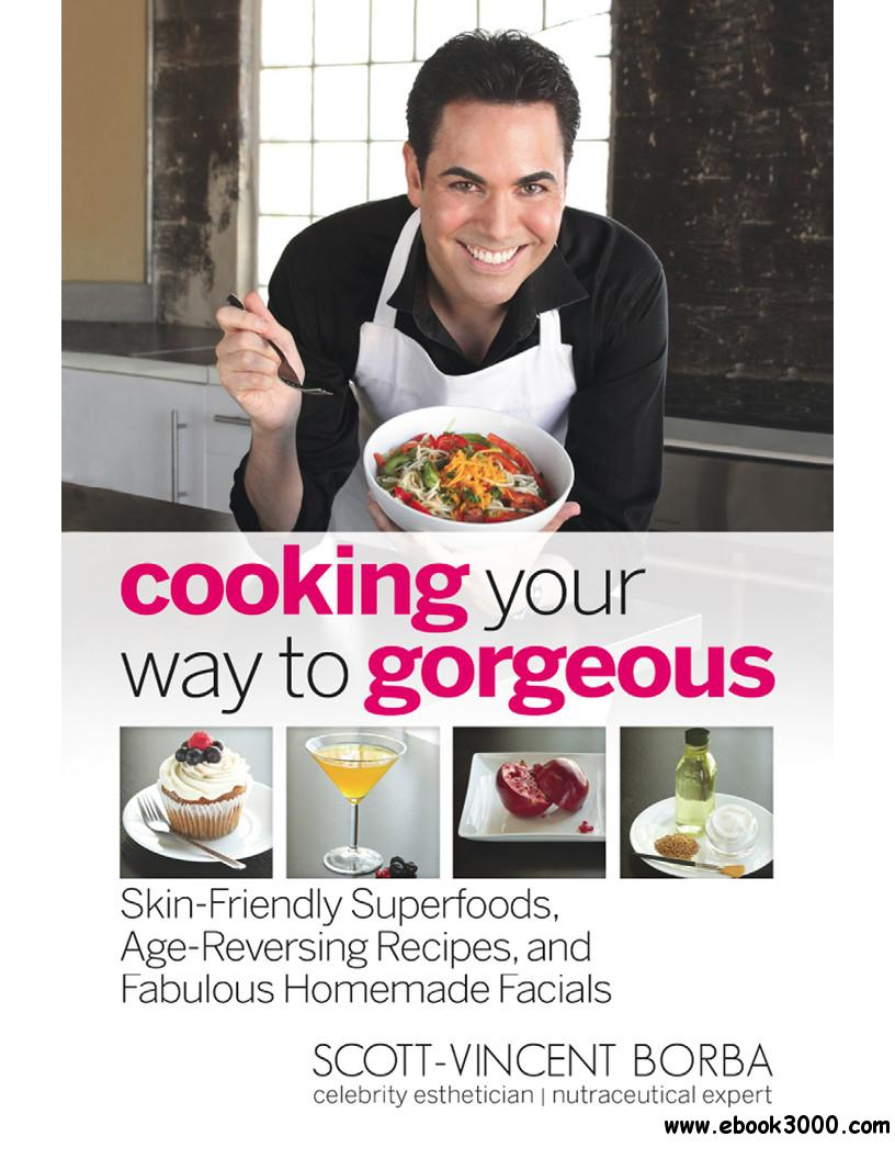 Cooking Your Way to Gorgeous: Skin-Friendly Superfoods, Age-Reversing Recipes, and Fabulous Homemade Facials free download