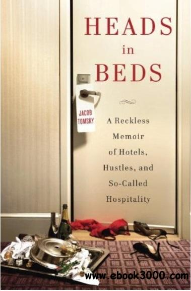 Heads in Beds: A Reckless Memoir of Hotels, Hustles, and So-Called Hospitality free download