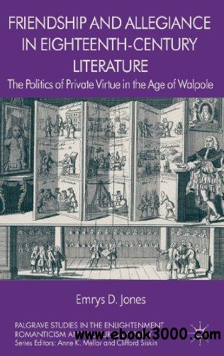 Friendship and Allegiance in Eighteenth-Century Literature: The Politics of Private Virtue in the Age of Walpole free download
