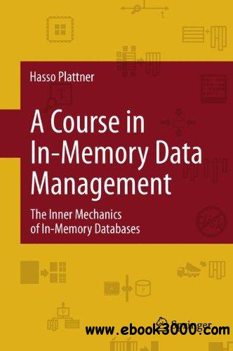 A Course in In-Memory Data Management: The Inner Mechanics of In-Memory Databases free download