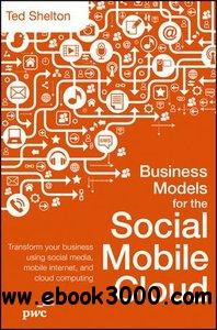 Business Models for the Social Mobile Cloud: Transform Your Business Using Social Media, Mobile Internet, and Cloud Computing free download