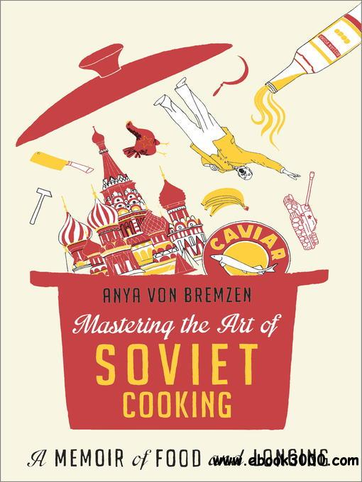 Mastering the Art of Soviet Cooking: A Memoir of Food and Longing free download