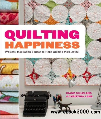 Quilting Happiness: Projects, Inspiration, and Ideas to Make Quilting More Joyful free download
