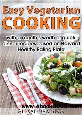 Easy Vegetarian Cooking - with a month's worth of quick dinner recipes based on Harvard Healthy Eating Plate free download