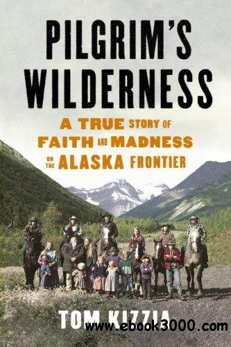 Pilgrim's Wilderness: A True Story of Faith and Madness on the Alaska Frontier free download