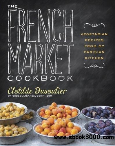 The French Market Cookbook: Vegetarian Recipes from My Parisian Kitchen free download