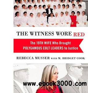 The Witness Wore Red: The 19th Wife Who Brought Polygamous Cult Leaders to Justice by Rebecca Musser and M. Bridget Cook free download