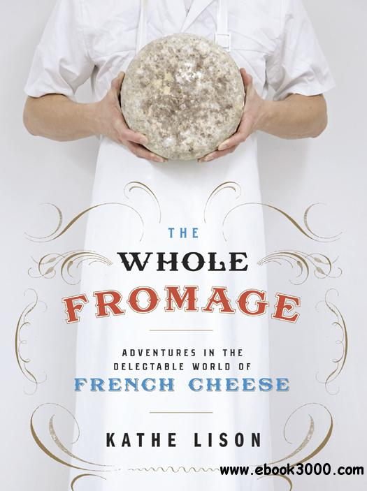 The Whole Fromage: Adventures in the Delectable World of French Cheese free download