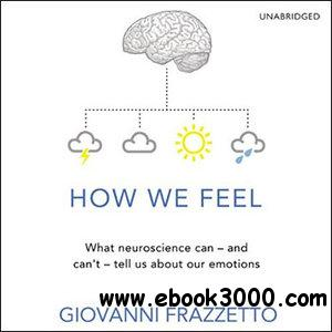 How We Feel: What neuroscience can - and can't - tell us about our emotions free download