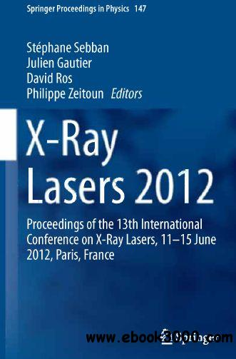 X-Ray Lasers 2012: Proceedings of the 13th International Conference on X-Ray Lasers, 11-15 June 2012, Paris, France free download