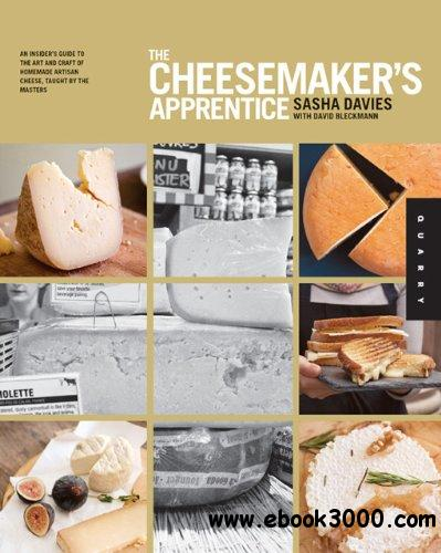 The Cheesemaker's Apprentice: An Insider's Guide to the Art and Craft of Homemade Artisan Cheese, Taught by the Masters free download