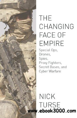 The Changing Face of Empire: Special Ops, Drones, Spies, Proxy Fighters, Secret Bases, and Cyberwarfare free download