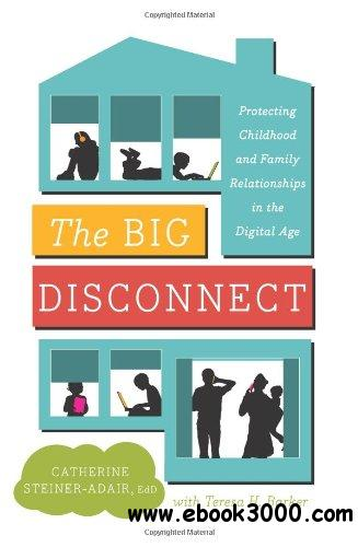 The Big Disconnect: Protecting Childhood and Family Relationships in the Digital Age free download