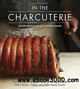 In the Charcuterie: The Fatted Calf's Guide to Making Sausage, Salumi, Pates, Roasts, Confits, and Other Meaty Goods free download