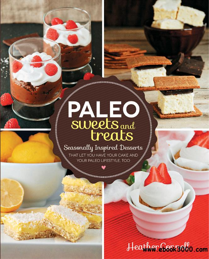 Paleo Sweets and Treats: Seasonally Inspired Desserts that Let You Have Your Cake and Your Paleo Lifestyle, Too free download