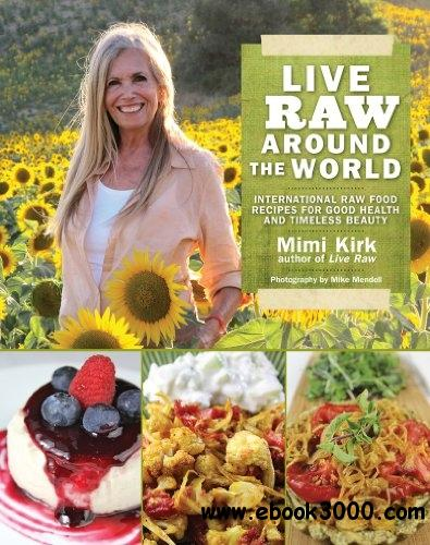 Live Raw Around the World: International Raw Food Recipes for Good Health and Timeless Beauty  v free download
