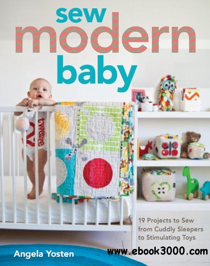 Sew Modern Baby: 19 Projects to Sew from Cuddly Sleepers to Stimulating Toys free download