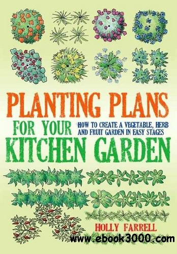 Planting Plans for Your Kitchen Garden: How to Create a Vegetable, Herb and Fruit Garden in Easy Stages free download